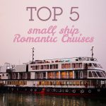 Top 5 Small Ship Romantic Cruises